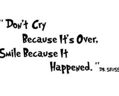 """""""Don't cry because it's over, smile because it happened"""""""