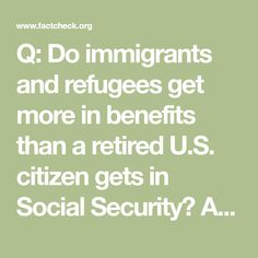 Q: Do immigrants and refugees get more in benefits than a retired U.S. citizen gets in Social Security?  A: This is nonsense. The claims propagated by a viral e-mail are not even close to the truth.  FULLQUESTION  Is this true?    This is an insult and a kick in the butt to all of us…  [EET ]  Get mad and pass it on –