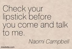 Check your lipstick before you come and talk to me. Naomi Campbell