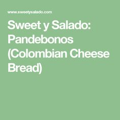Sweet y Salado: Pandebonos (Colombian Cheese Bread)