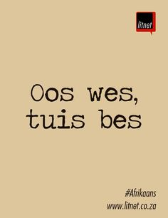 "- rough translation: ""East west, home best. Inspiring Quotes About Life, Inspirational Quotes, Afrikaans Quotes, My Land, Idioms, Creative Writing, Beautiful Words, Feel Better, Slogan"