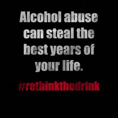 Alcohol abuse can steal the best years of your life. #rethinkthedrink