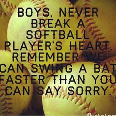 Boys never break a softball player's heart. Remember, they can swing a bat faster than you can say sorry!