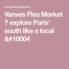 Vanves Flea Market ➔ explore Paris' south like a local &#10004