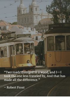 """Two roads diverged in a wood, and I—I took the one less traveled by, And that has made all the difference.""   – Robert Frost"
