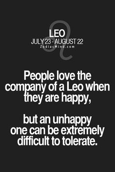 People love the company of a Leo when they are happy, but an unhappy one can be extremely difficult to tolerate.