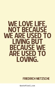 Friedrich Nietzsche Quotes - We love life, not because we are used to living but because we are used to loving.