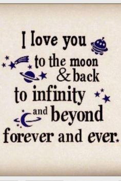 I love you to the moon and back.. to infinity and beyond... forever and ever..