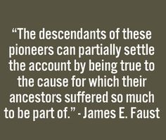 """The descendants of these pioneers can partially settle the account by being true to the cause for which their ancestors suffered so much to be part of."" by James E. Faust"
