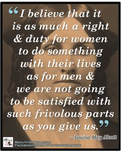 Louisa May Alcott- I love that she said that. Why be satisfied w/the frivolous and shallow?! Ugh!