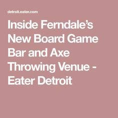 Inside Ferndale's New Board Game Bar and Axe Throwing Venue - Eater Detroit Board Game Bar, Board Games, Corner Bar, Detroit Area, New Board, Bar Menu, December 11, Axe, Boards