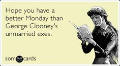 Hope you have a better Monday than George Clooney's unmarried exes.