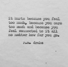 """It hurts because you feel too much, because you care too much and because you feel connected to it all no matter how far you go."" — R.M. Drake"