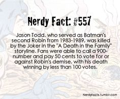 Nerdy Fact #557  Jason Todd's Death  What's not mentioned is that it was one fan, who REALLY disliked Jason Todd, that rigged the voting by calling in multiple times.  When the next issue came out, with Todd dead, there was a major outcry, as most of the fans didn't want him to die!