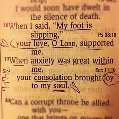 "When I said, ""MY foot is slipping,"" your love, O Lord, supported me. When anxiety was great within me, your consolation brought joy to my soul. Psalm 94:19"