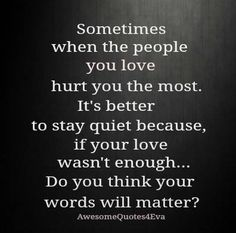 Sometimes when the people you love hurt you the most, it's better to stay quiet because, if your love wasn't enough..do you think your words will matter?