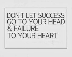 dont-let-success-go-to-your-head-and-failure-to-your-heart.jpg (550×433)