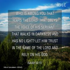 Isaiah 50:10  Who among you fears the Lord     and obeys the voice of his servant? Let him who walks in darkness     and has no light trust in the name of the Lord     and rely on his God.