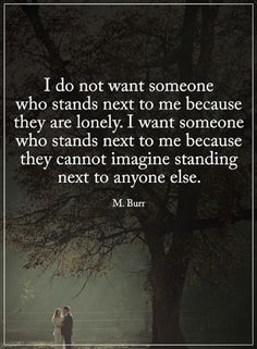 relationship quotes I do not want someone who stands next to me because they are lonely. I want someone who stands next to me because they cannot imagine standing next to anyone else.