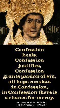 """""""Confession heals, Confession justifies, Confession grants pardon of sin, all hope consists in Confession; in Confession there is a chance for mercy.""""St Isidore of Seville Catholic Religion, Catholic Quotes, Catholic Saints, Catholic Art, Roman Catholic, Sacrament Of Penance, Isidore Of Seville, Seven Sacraments, Catholic Catechism"""