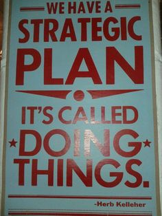 We have a strategic plan. It's called doing things. If only my clients would buy this.