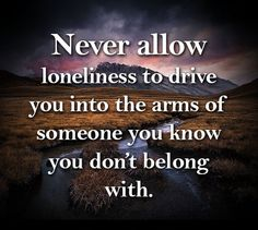 Never allow loneliness to drive you into the arms of someone you know you dont belong with.