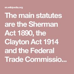 The main statutes are the Sherman Act 1890, the Clayton Act 1914 and the Federal Trade Commission Act 1914.
