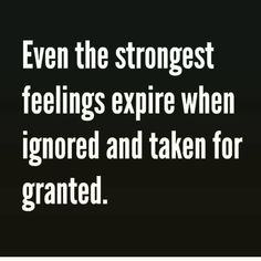 Even the strongest feelings expire when ignored and taken for granted - Even The Strongest Feelings Expire When Ignored And Taken For Granted Pictures, Photos, and Images - Life Quotes Love, Badass Quotes, Truth Quotes, Wisdom Quotes, Great Quotes, Quotes To Live By, Me Quotes, Motivational Quotes, Inspirational Quotes