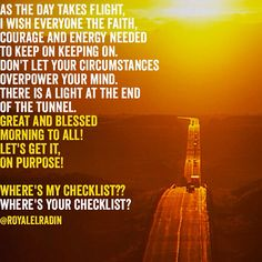 AS THE DAY TAKES FLIGHT, I WISH EVERYONE THE FAITH, COURAGE AND ENERGY NEEDED TO KEEP ON KEEPING ON. DON'T LET YOUR CIRCUMSTANCES  OVERPOWER YOUR MIND.  THERE IS A LIGHT AT THE END OF THE TUNNEL. GREAT AND BLESSED  MORNING TO ALL! LET'S GET IT,  ON PURPOSE!  WHERE'S MY CHECKLIST?? WHERE'S YOUR CHECKLIST?