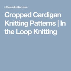 Cropped Cardigan Knitting Patterns | In the Loop Knitting