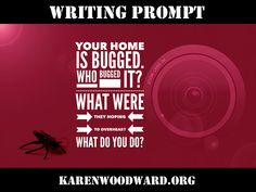 Let's Write! Writing Prompt: Your home is bugged. Who planted the bug? What were they hoping to overhear? What do you do?