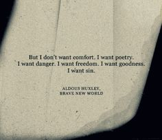 """But I don't want comfort. I want poetry. I want danger. I want freedom. I want goodness. I want sin"" -Aldus Huxley, Brave New World"