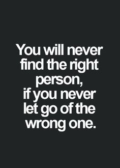 You will never find the right person, if you never let go of the wrong one. quotes. wisdom. advice. life lessons.