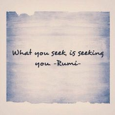 What you seek is seeking you. ~ Rumi                                                                                                                                                     More