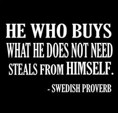 He Who Buys What He Does Not Need Steals From Himself. ~Swedish Proverb #Quotes #Inspiration Konmari, Decluttering, Stealing Quotes, Being Smart Quotes, Good Quotes, Quotes To Live By, Best Quotes, Favorite Quotes, Smart Sayings
