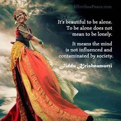 It's beautiful to be alone. To be alone does not mean to be lonely. It means the mind is not influenced and contaminated by society.