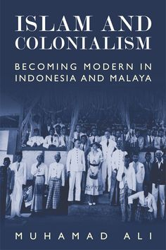 Islam and Colonialism: Becoming Modern in Indonesia and Malaya (Edinburgh University Press, 2015) by Muhamad Ali (UC Riverside)
