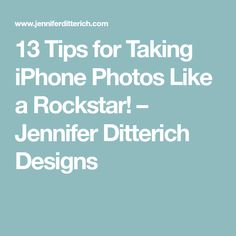 13 Tips for Taking iPhone Photos Like a Rockstar! – Jennifer Ditterich Designs