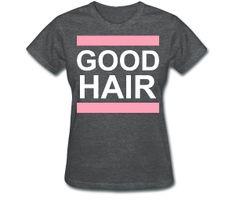GOOD hair tee Women's T-Shirt Relaxed fit standard weight t-shirt for women, 100% pre-shrunk cotton (50%cotton/50%polyester for deep heather color), Brand: Gildan  http://globalcouture.spreadshirt.com/good-hair-tee-A14900557/customize/color/164