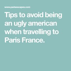 Tips to avoid being an ugly american when travelling to Paris France.