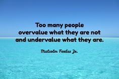 Malcolm Forbes Jr. / Too many people  overvalue what they are not  and undervalue what they are.