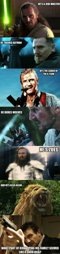 He's a jedi master He trained batman He's the leader of the A-team He's Zues And he's also Aslan What part of kidnapping his family seemed like a good idea? He boxes wolves Got to love Liam Neeson Memes Humor, Dankest Memes, Funny Jokes, Hilarious, Dad Humor, Funny Images, Funny Pictures, Funniest Pictures, Cultura Nerd