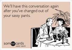 We'll have this conversation again after you've changed out of your sassy pants. | Thinking Of You Ecard | someecards.com