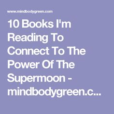 10 Books I'm Reading To Connect To The Power Of The Supermoon - mindbodygreen.com