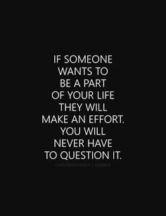 If someone wants to be a part of your life they will make an effort. You will never have to question it.