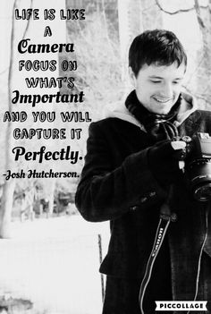 """""""Life is like a camera. Focus on what's important and you will capture it perfectly."""" -Josh Hutcherson."""