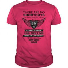 There Are No Shortcuts To Mastering My Craft CLIENT SERVICE MANAGER T Shirts, Hoodie Sweatshirts