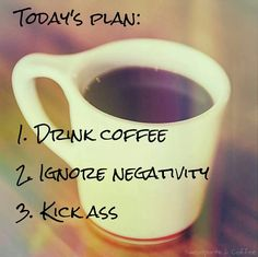 Today's plan: 1. Drink #coffee 2. Ignore negativity 3. Kick ass