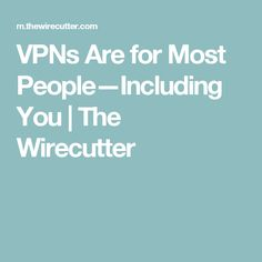 VPNs Are for Most People—Including You | The Wirecutter