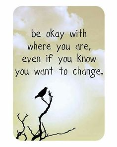 Be okay with where you are now...